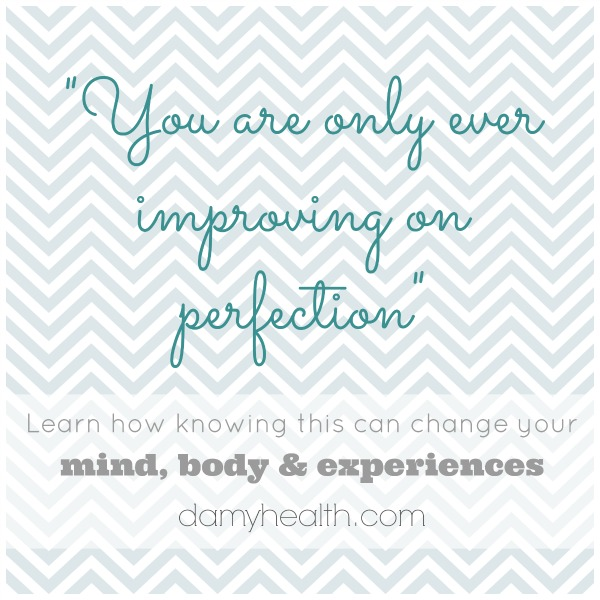 """""""You are only improving on perfection"""" – How knowing this can change your mind, body & experiences"""