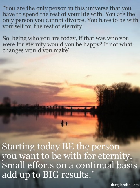 Today Be the person you want to be with for eternity