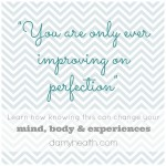 """You are only improving on perfection"" – How knowing this can change your mind, body & experiences"