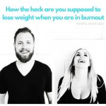 Epi 116: How the heck are you supposed to lose weight when you are in burnout